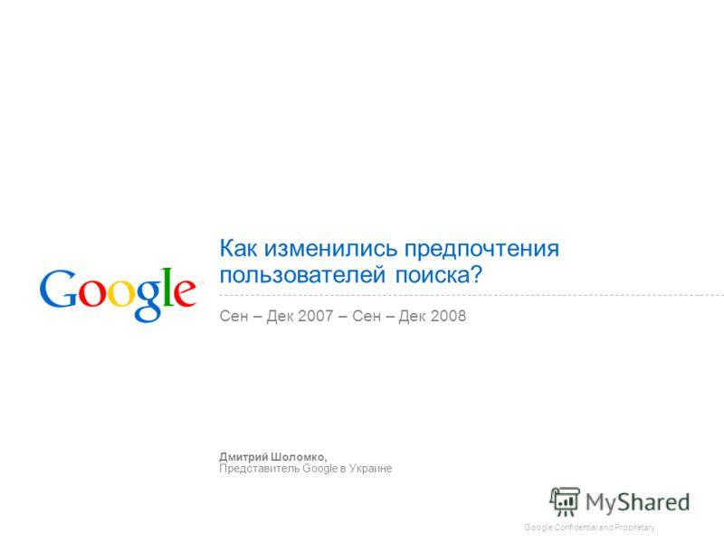 Google Confidential and Proprietary Как изменились предпочтения пользователей поиска? Сен – Дек 2007 – Сен – Дек 2008 Дмитрий Шоломко, Представитель Google в Украине