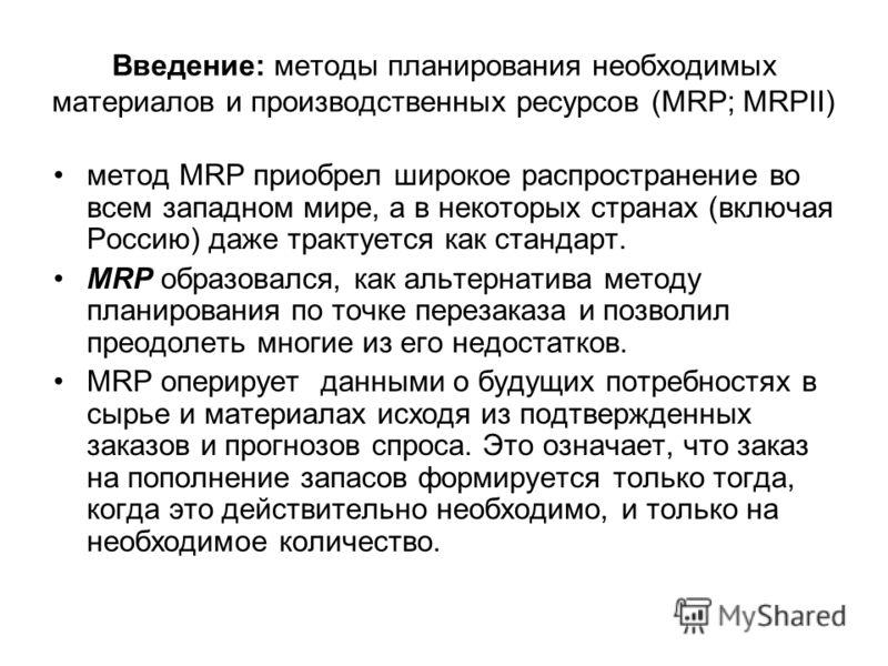 Введение: методы планирования необходимых материалов и производственных ресурсов (MRP; MRPII) метод MRP приобрел широкое распространение во всем западном мире, а в некоторых странах (включая Россию) даже трактуется как стандарт. MRP образовался, как