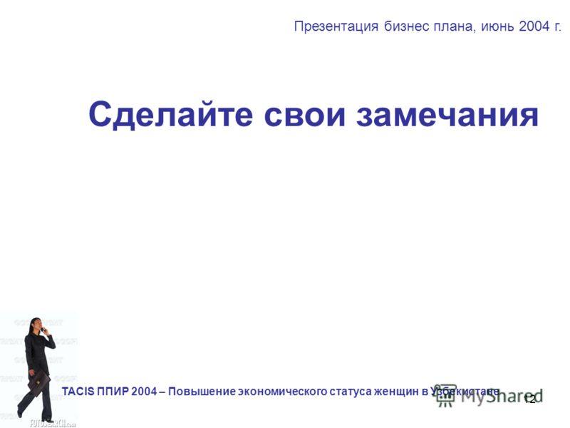 12 Сделайте свои замечания Презентация бизнес плана, июнь 2004 г. TACIS ППИР 2004 – Повышение экономического статуса женщин в Узбекистане