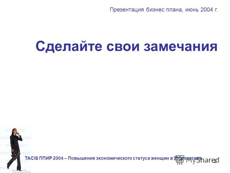2 Сделайте свои замечания Презентация бизнес плана, июнь 2004 г. TACIS ППИР 2004 – Повышение экономического статуса женщин в Узбекистане