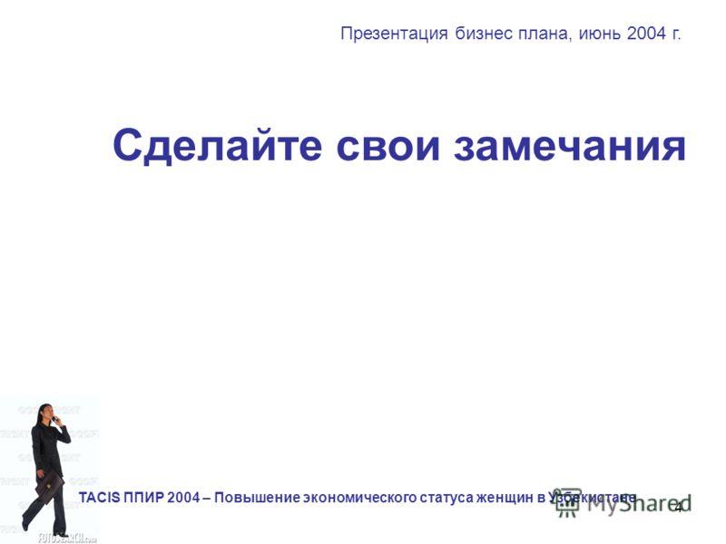 4 Сделайте свои замечания Презентация бизнес плана, июнь 2004 г. TACIS ППИР 2004 – Повышение экономического статуса женщин в Узбекистане