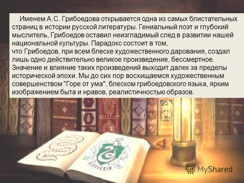 Именем А.С. Грибоедова открывается одна из самых блистательных страниц в истории русской литературы. Гениальный поэт и глубокий мыслитель, Грибоедов оставил неизгладимый след в развитии нашей национальной культуры. Парадокс состоит в том, что Грибоед