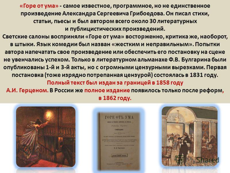 «Горе от ума» - самое известное, программное, но не единственное произведение Александра Сергеевича Грибоедова. Он писал стихи, статьи, пьесы и был автором всего около 30 литературных и публицистических произведений. Светские салоны восприняли «Горе