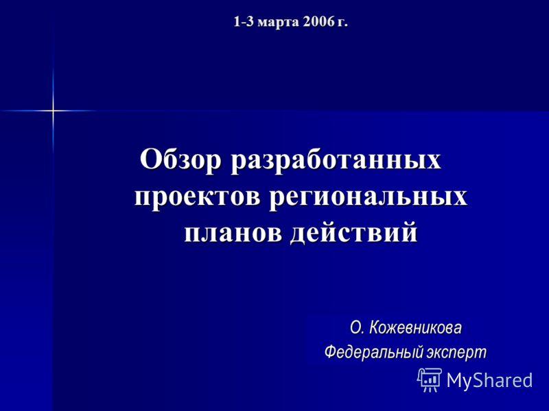 1-3 марта 2006 г. Обзор разработанных проектов региональных планов действий О. Кожевникова Федеральный эксперт