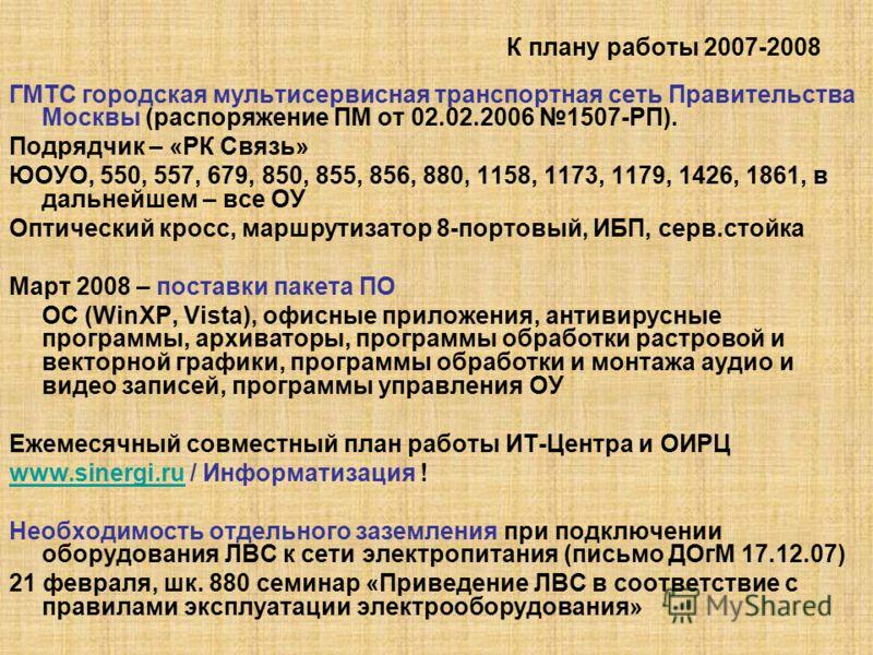 К плану работы 2007-2008 ГМТС городская мультисервисная транспортная сеть Правительства Москвы (распоряжение ПМ от 02.02.2006 1507-РП). Подрядчик – «РК Связь» ЮОУО, 550, 557, 679, 850, 855, 856, 880, 1158, 1173, 1179, 1426, 1861, в дальнейшем – все О
