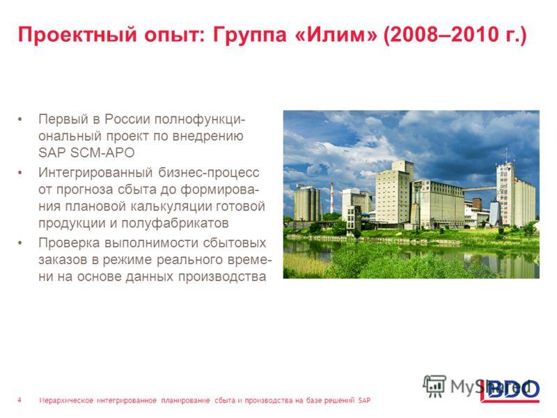 Иерархическое интегрированное планирование сбыта и производства на базе решений SAP 4 Проектный опыт: Группа «Илим» (2008–2010 г.) Первый в России полнофункци- ональный проект по внедрению SAP SCM-APO Интегрированный бизнес-процесс от прогноза сбыта