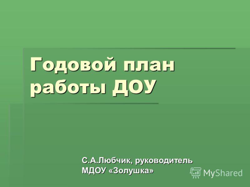 Годовой план работы ДОУ С.А.Любчик, руководитель МДОУ «Золушка»