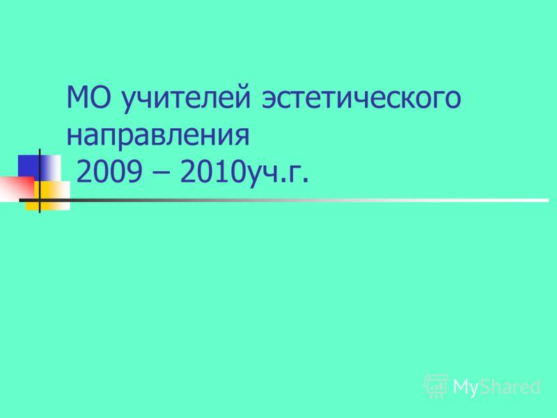 МО учителей эстетического направления 2009 – 2010уч.г.