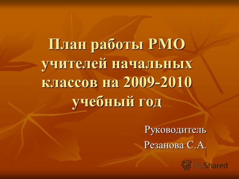 План работы РМО учителей начальных классов на 2009-2010 учебный год Руководитель Резанова С.А.
