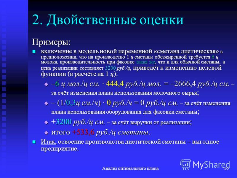 Анализ оптимального плана10 2. Двойственные оценки Примеры: включение в модель новой переменной «сметана диетическая» в предположении, что на производство 1 ц сметаны обезжиренной требуется 6 ц молока, производительность при фасовке такая же, что и д