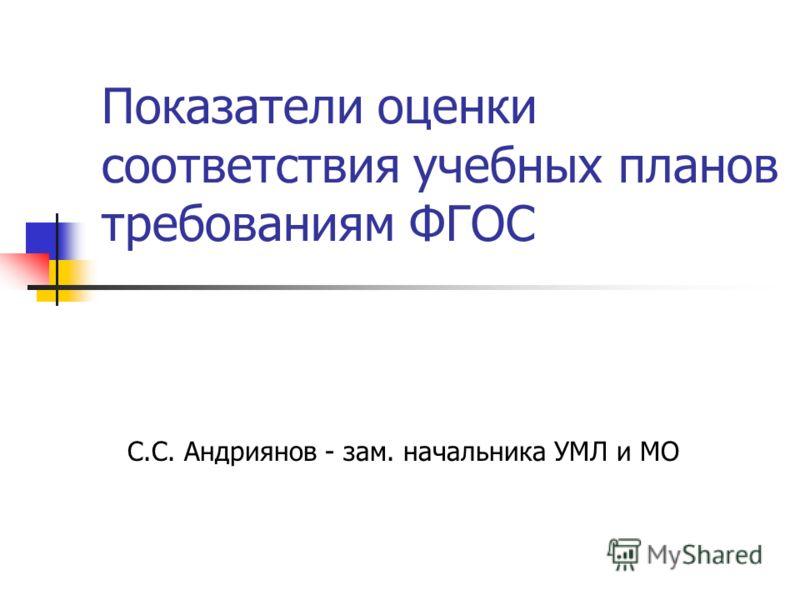 Показатели оценки соответствия учебных планов требованиям ФГОС С.С. Андриянов - зам. начальника УМЛ и МО