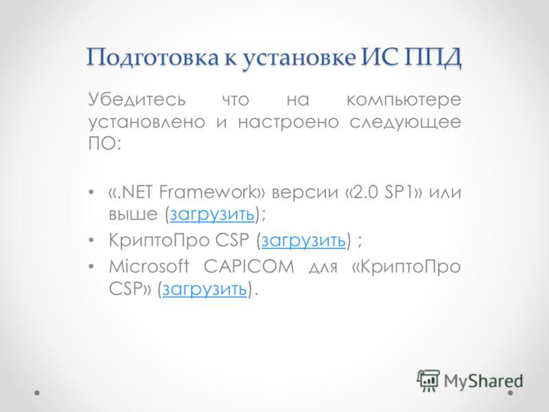 Подготовка к установке ИС ППД Убедитесь что на компьютере установлено и настроено следующее ПО: «.NET Framework» версии «2.0 SP1» или выше (загрузить);загрузить КриптоПро CSP (загрузить) ;загрузить Microsoft CAPICOM для «КриптоПро CSP» (загрузить).за
