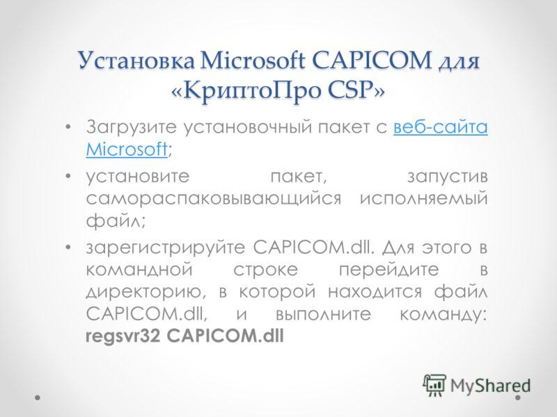 Установка Microsoft CAPICOM для «КриптоПро CSP» Загрузите установочный пакет с веб-сайта Microsoft;веб-сайта Microsoft установите пакет, запустив самораспаковывающийся исполняемый файл; зарегистрируйте CAPICOM.dll. Для этого в командной строке перейд