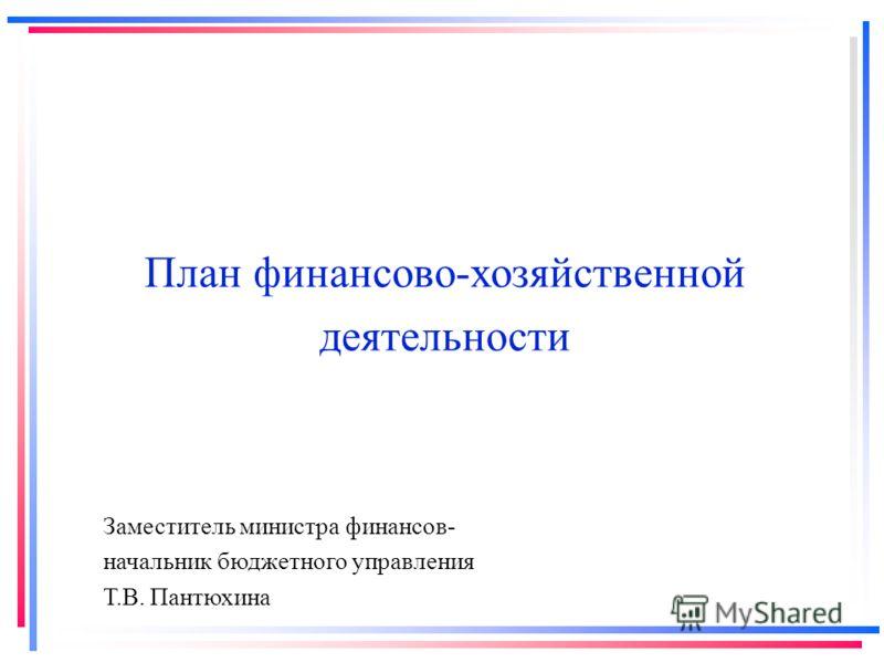 План финансово-хозяйственной деятельности Заместитель министра финансов- начальник бюджетного управления Т.В. Пантюхина