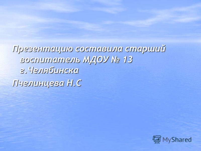 Презентацию составила старший воспитатель МДОУ 13 г.Челябинска Пчелинцева Н.С