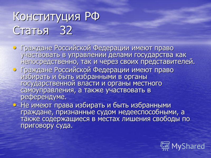 Конституция РФ Статья 32 Граждане Российской Федерации имеют право участвовать в управлении делами государства как непосредственно, так и через своих представителей. Граждане Российской Федерации имеют право участвовать в управлении делами государств