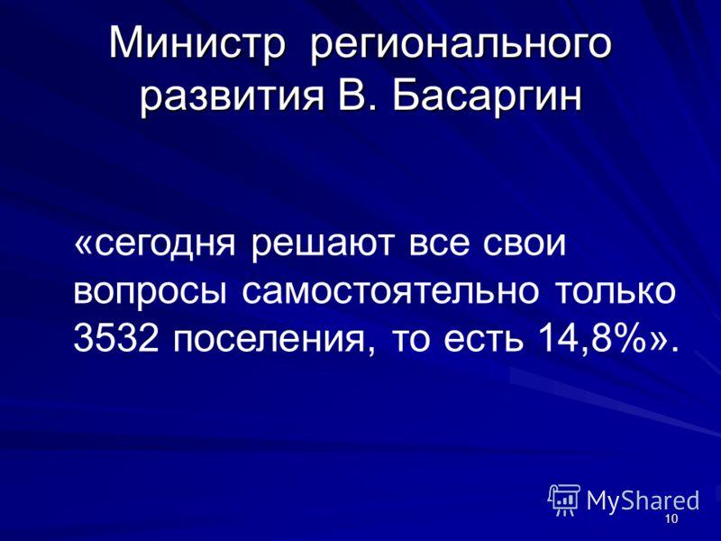 Министр регионального развития В. Басаргин «сегодня решают все свои вопросы самостоятельно только 3532 поселения, то есть 14,8%». 10