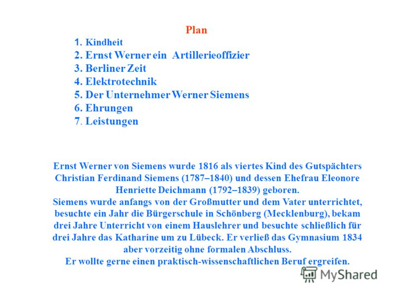 Plan 1. Kindheit 2. Ernst Werner ein Artillerieoffizier 3. Berliner Zeit 4. Elektrotechnik 5. Der Unternehmer Werner Siemens 6. Ehrungen 7. Leistungen Ernst Werner von Siemens wurde 1816 als viertes Kind des Gutspächters Christian Ferdinand Siemens (