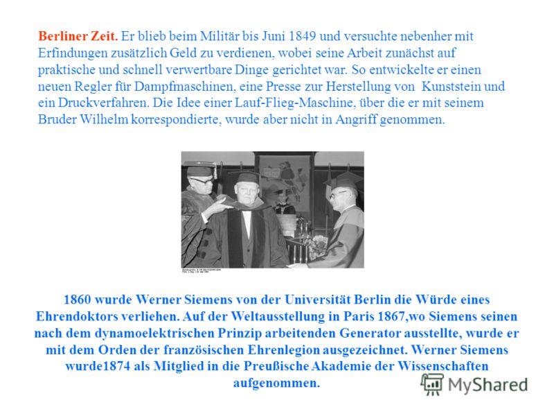 1860 wurde Werner Siemens von der Universität Berlin die Würde eines Ehrendoktors verliehen. Auf der Weltausstellung in Paris 1867,wo Siemens seinen nach dem dynamoelektrischen Prinzip arbeitenden Generator ausstellte, wurde er mit dem Orden der fran