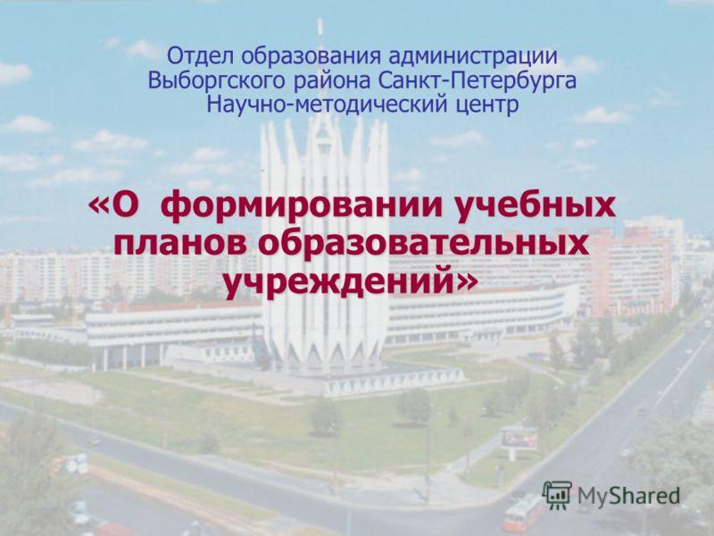 Отдел образования администрации Выборгского района Санкт-Петербурга Научно-методический центр «О формировании учебных планов образовательных учреждений»