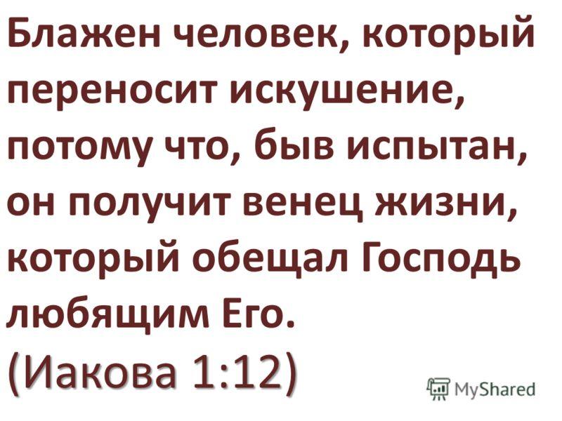 Блажен человек, который переносит искушение, потому что, быв испытан, он получит венец жизни, который обещал Господь любящим Его. (Иакова 1:12)