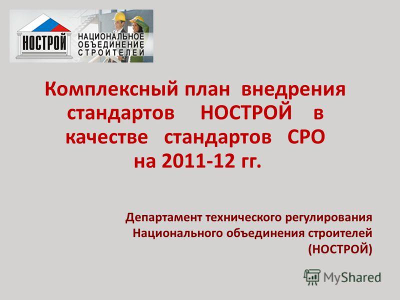 Комплексный план внедрения стандартов НОСТРОЙ в качестве стандартов СРО на 2011-12 гг. Департамент технического регулирования Национального объединения строителей (НОСТРОЙ)