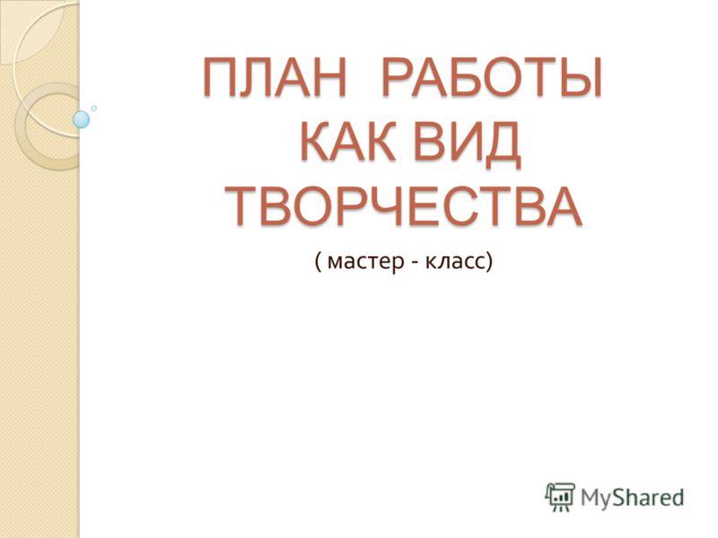 ПЛАН РАБОТЫ КАК ВИД ТВОРЧЕСТВА ( мастер - класс )