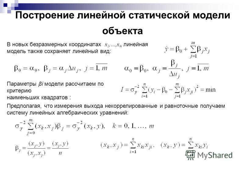 Построение линейной статической модели объекта В новых безразмерных координатах x 1,…,x m линейная модель также сохраняет линейный вид: Параметры βi модели рассчитаем по критерию наименьших квадратов : Предполагая, что измерения выхода некоррелирован