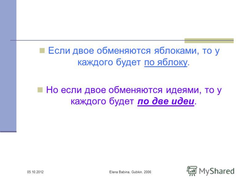 30.07.2012 Elena Babina, Gubkin, 2006 Если двое обменяются яблоками, то у каждого будет по яблоку. Но если двое обменяются идеями, то у каждого будет по две идеи.