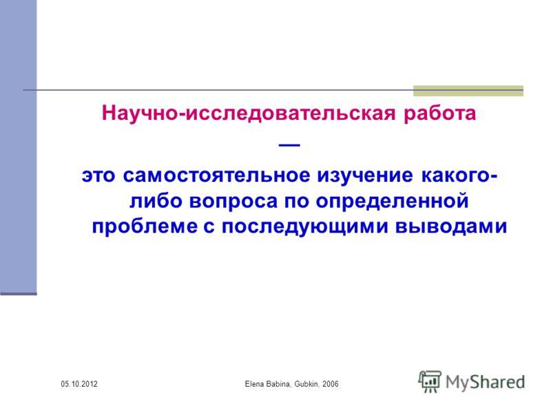 30.07.2012 Elena Babina, Gubkin, 2006 Научно-исследовательская работа это самостоятельное изучение какого- либо вопроса по определенной проблеме с последующими выводами