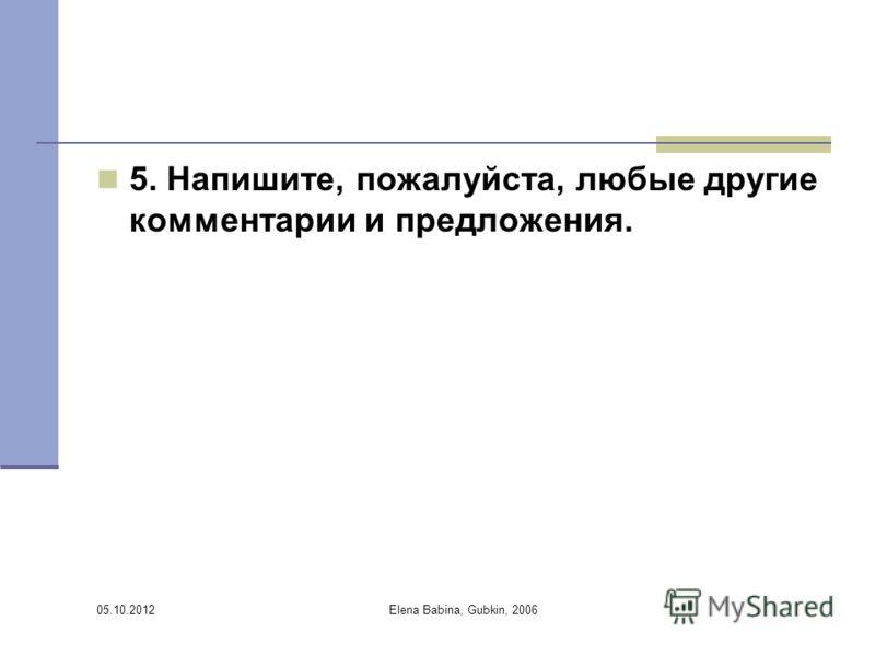 30.07.2012 Elena Babina, Gubkin, 2006 5. Напишите, пожалуйста, любые другие комментарии и предложения.