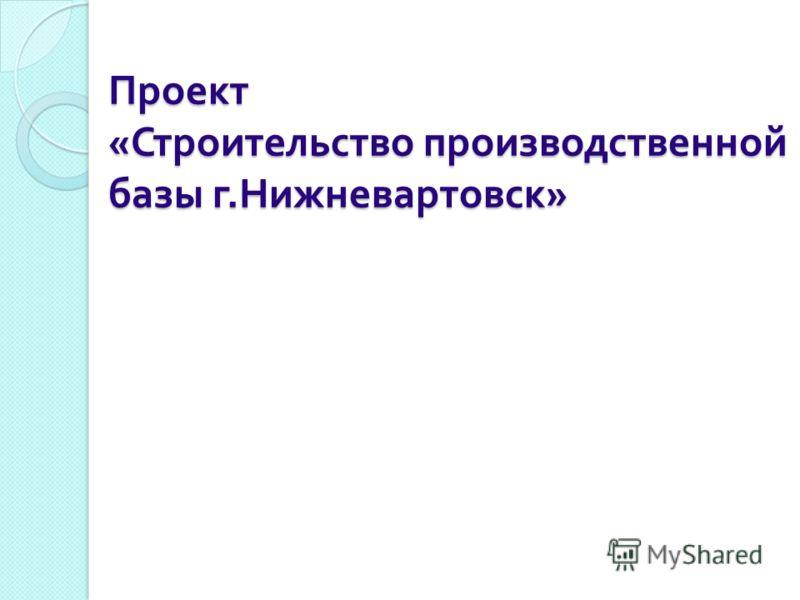 Проект « Строительство производственной базы г. Нижневартовск »