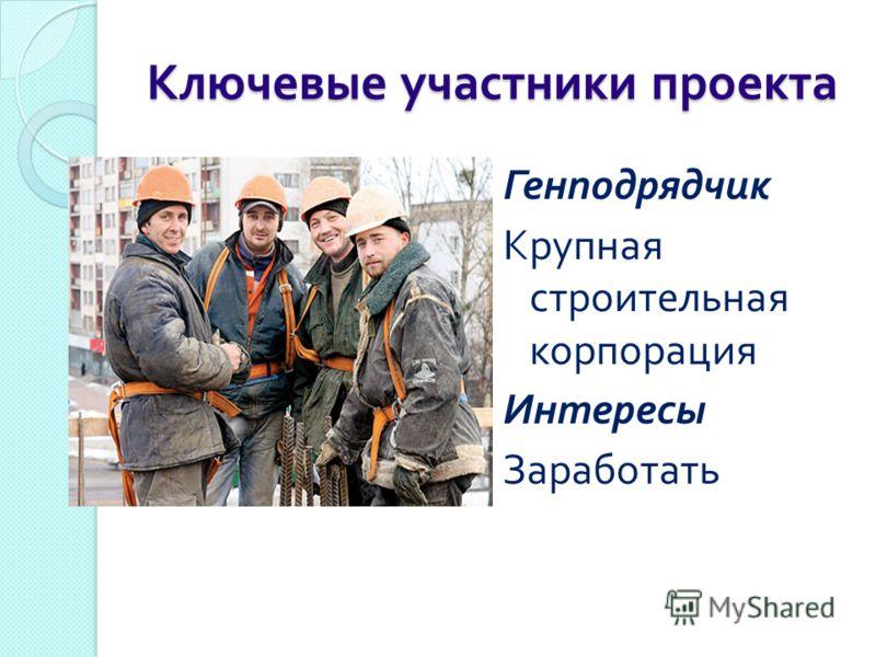 Ключевые участники проекта Генподрядчик Крупная строительная корпорация Интересы Заработать