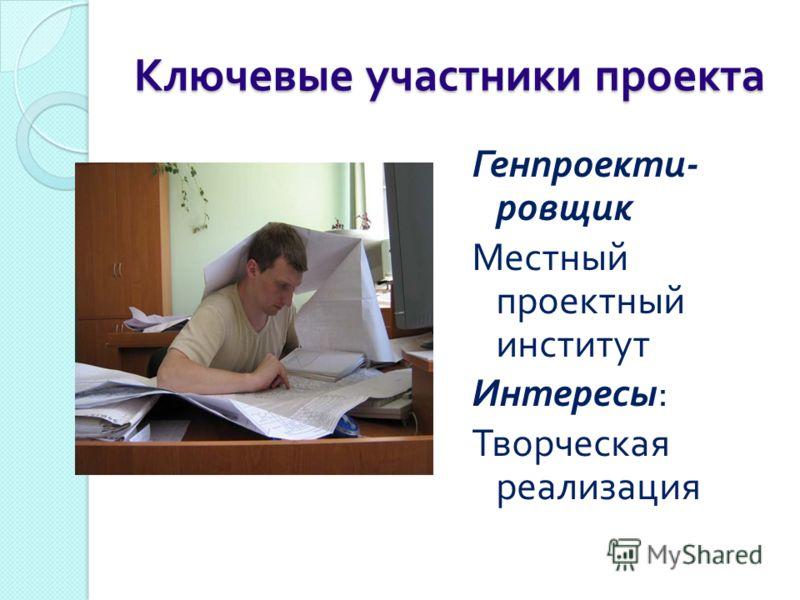 Ключевые участники проекта Генпроекти - ровщик Местный проектный институт Интересы : Творческая реализация