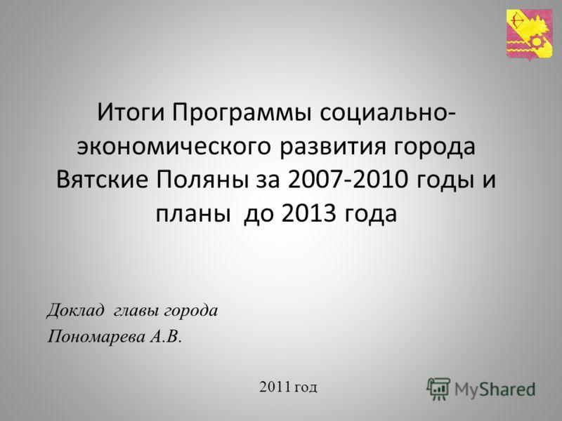 Итоги Программы социально- экономического развития города Вятские Поляны за 2007-2010 годы и планы до 2013 года Доклад главы города Пономарева А.В. 2011 год
