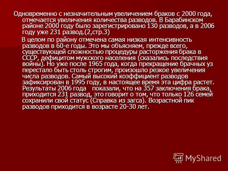 Одновременно с незначительным увеличением браков с 2000 года, отмечается увеличения количества разводов. В Барабинском районе 2000 году было зарегистрировано 130 разводов, а в 2006 году уже 231 развод.(2,стр.3) В целом по району отмечена самая низкая