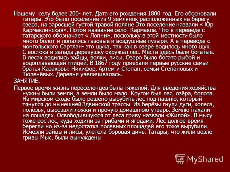 Нашему селу более 200- лет. Дата его рождения 1800 год. Его обосновали татары. Это было поселение из 9 землянок расположенных на берегу озера, на заросшей густой травой поляне Это поселение назвали « Юр Кармаклинская». Потом название село- Кармакла.