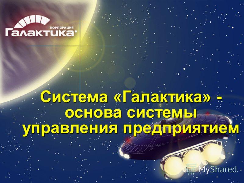Система «Галактика» - основа системы управления предприятием