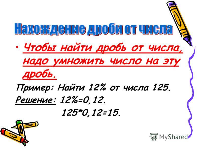 Чтобы найти дробь от числа, надо умножить число на эту дробь. Пример: Найти 12% от числа 125. Решение: 12%=0,12. 125*0,12=15.