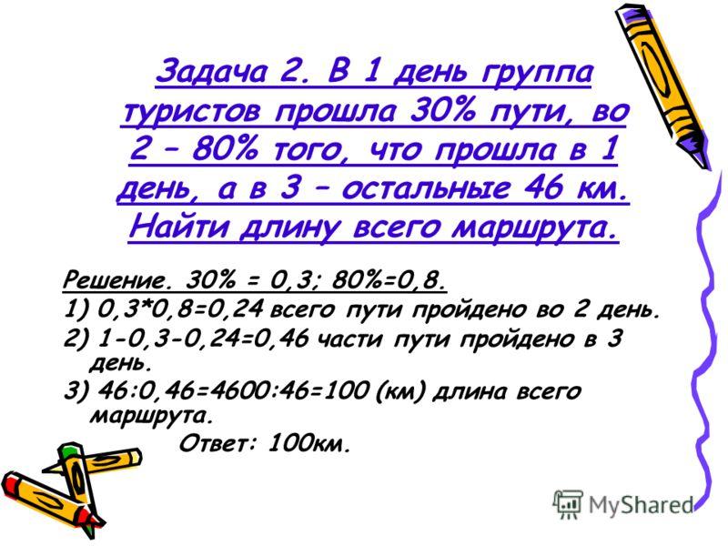 Задача 2. В 1 день группа туристов прошла 30% пути, во 2 – 80% того, что прошла в 1 день, а в 3 – остальные 46 км. Найти длину всего маршрута. Решение. 30% = 0,3; 80%=0,8. 1) 0,3*0,8=0,24 всего пути пройдено во 2 день. 2) 1-0,3-0,24=0,46 части пути п