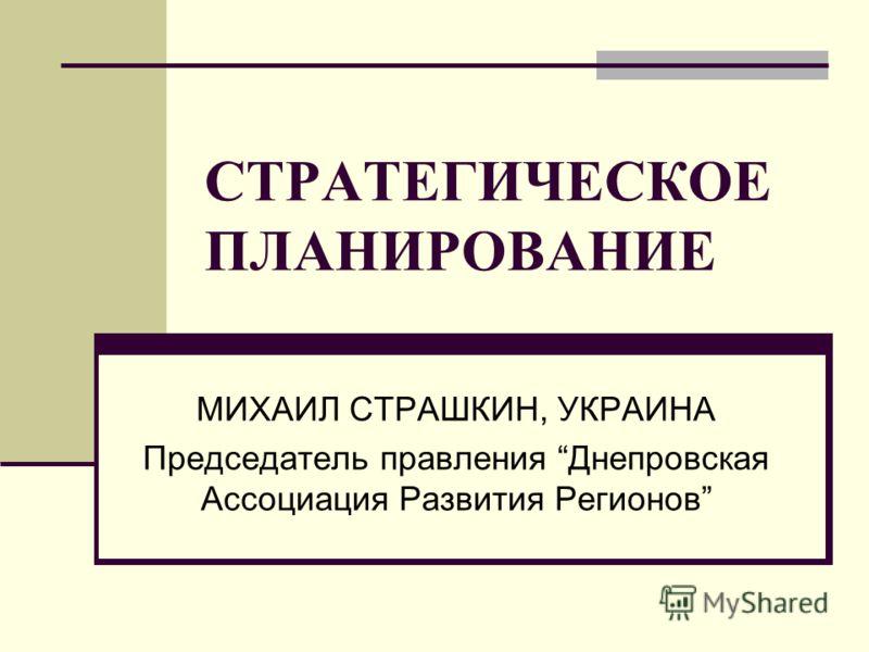 СТРАТЕГИЧЕСКОЕ ПЛАНИРОВАНИЕ МИХАИЛ СТРАШКИН, УКРАИНА Председатель правления Днепровская Ассоциация Развития Регионов