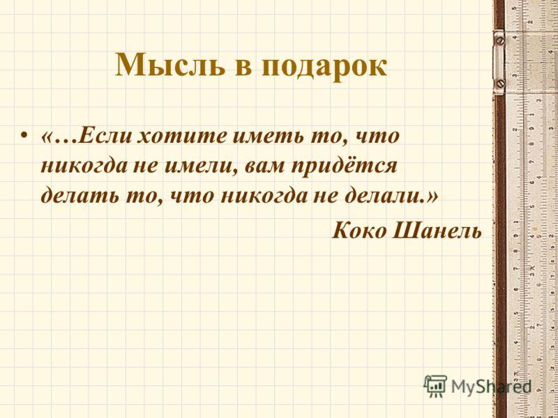 Мысль в подарок «…Если хотите иметь то, что никогда не имели, вам придётся делать то, что никогда не делали.» Коко Шанель