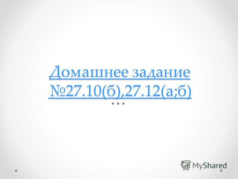 Домашнее задание 27.10(б),27.12(а;б) Домашнее задание 27.10(б),27.12(а;б)