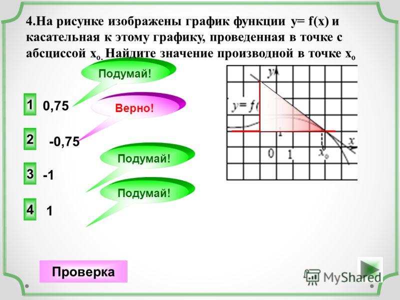 0,75 2 Верно! Проверка -0,75 1 Подумай! 3 Подумай! 1 4 4.На рисунке изображены график функции у= f(x) и касательная к этому графику, проведенная в точке с абсциссой х о. Найдите значение производной в точке х о