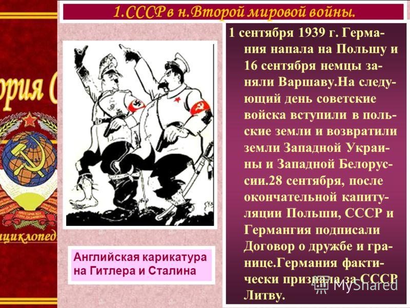 1 сентября 1939 г. Герма- ния напала на Польшу и 16 сентября немцы за- няли Варшаву.На следу- ющий день советские войска вступили в поль- ские земли и возвратили земли Западной Украи- ны и Западной Белорус- сии.28 сентября, после окончательной капиту