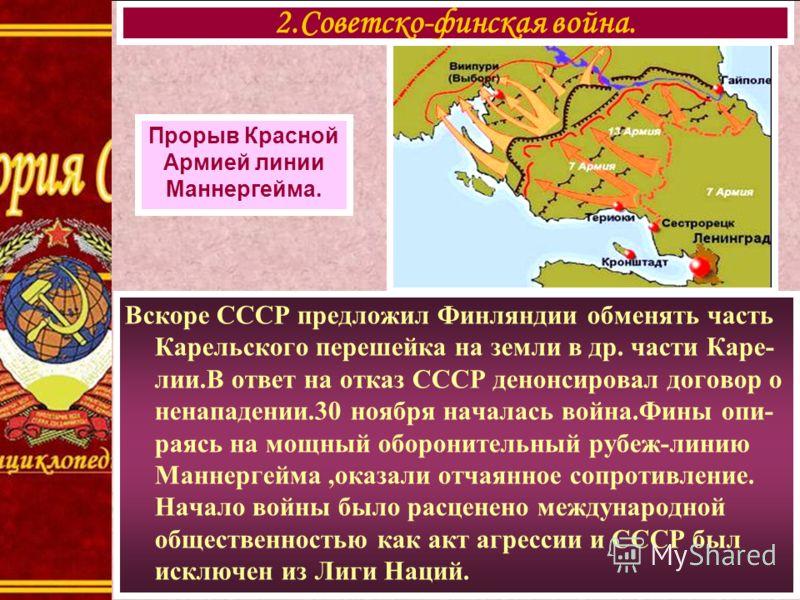 Вскоре СССР предложил Финляндии обменять часть Карельского перешейка на земли в др. части Каре- лии.В ответ на отказ СССР денонсировал договор о ненападении.30 ноября началась война.Фины опи- раясь на мощный оборонительный рубеж-линию Маннергейма,ока