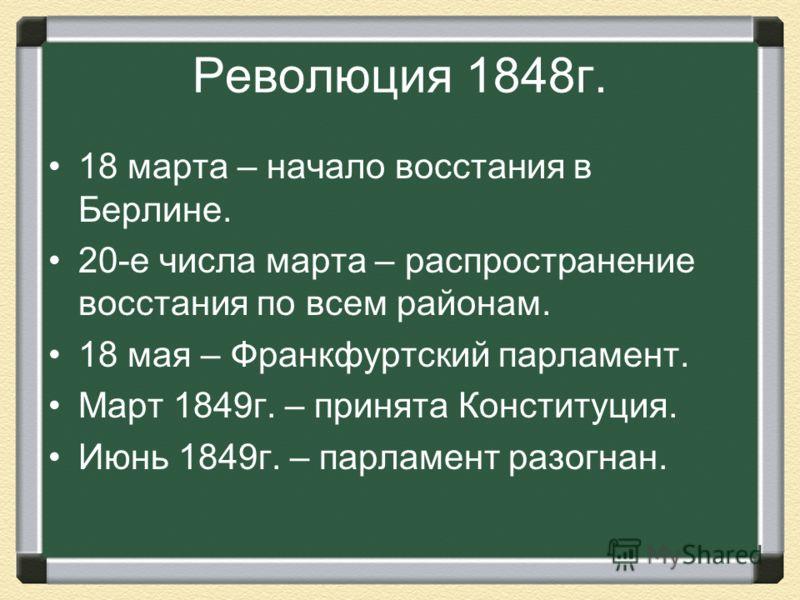 Революция 1848г. 18 марта – начало восстания в Берлине. 20-е числа марта – распространение восстания по всем районам. 18 мая – Франкфуртский парламент. Март 1849г. – принята Конституция. Июнь 1849г. – парламент разогнан.