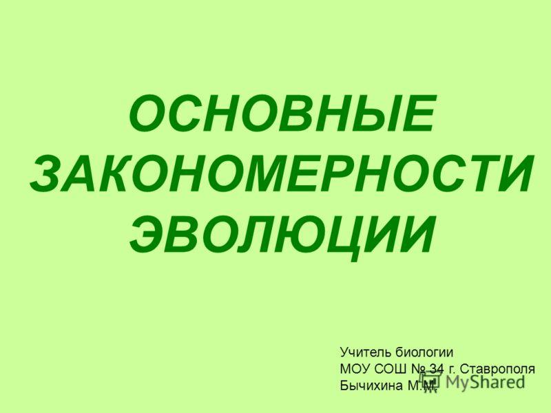 ОСНОВНЫЕ ЗАКОНОМЕРНОСТИ ЭВОЛЮЦИИ Учитель биологии МОУ СОШ 34 г. Ставрополя Бычихина М.М.