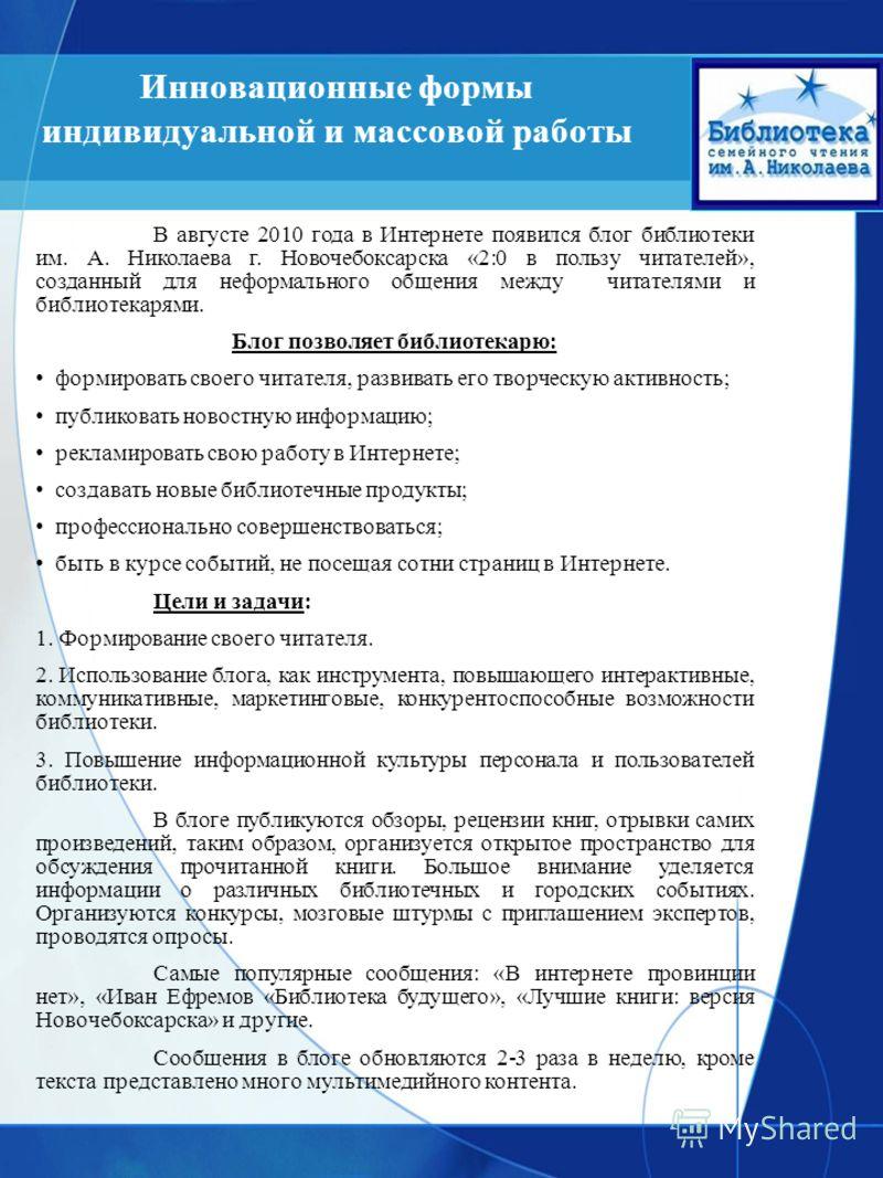 Инновационные формы индивидуальной и массовой работы В августе 2010 года в Интернете появился блог библиотеки им. А. Николаева г. Новочебоксарска «2:0 в пользу читателей», созданный для неформального общения между читателями и библиотекарями. Блог по