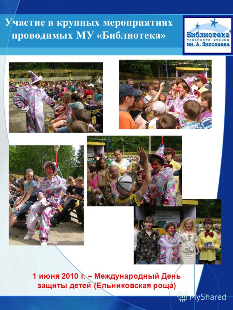 Участие в крупных мероприятиях проводимых МУ «Библиотека» 1 июня 2010 г. – Международный День защиты детей (Ельниковская роща)